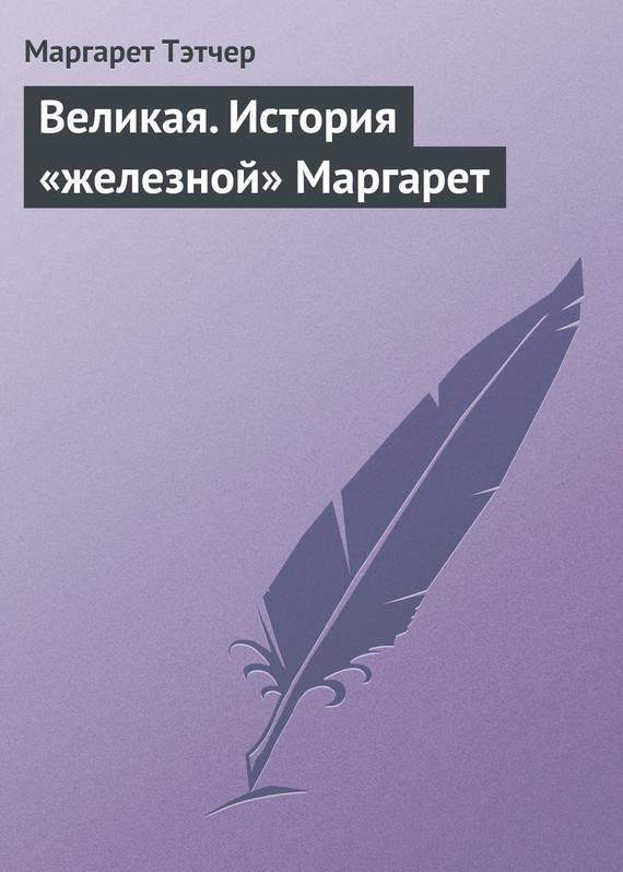 бесплатно Маргарет Тэтчер Скачать Великая. История железной Маргарет