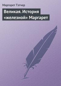 Тэтчер, Маргарет  - Великая. История «железной» Маргарет