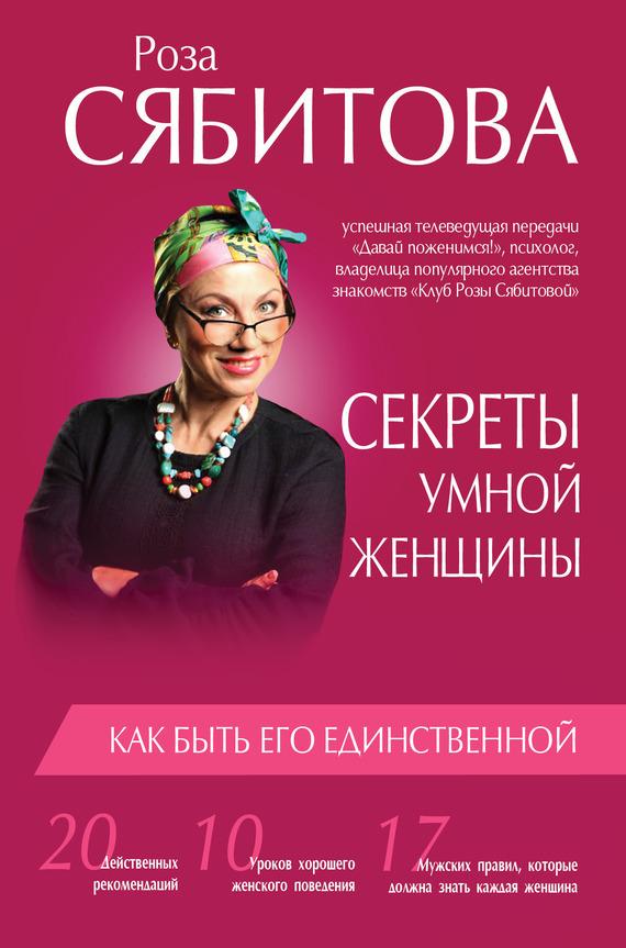 Роза Сябитова Секреты умной женщины: как быть его единственной 10 пунктов как правильно квартиру в новостройке