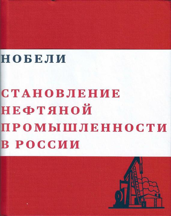 Нобели. Становление нефтяной промышленности в России развивается спокойно и размеренно