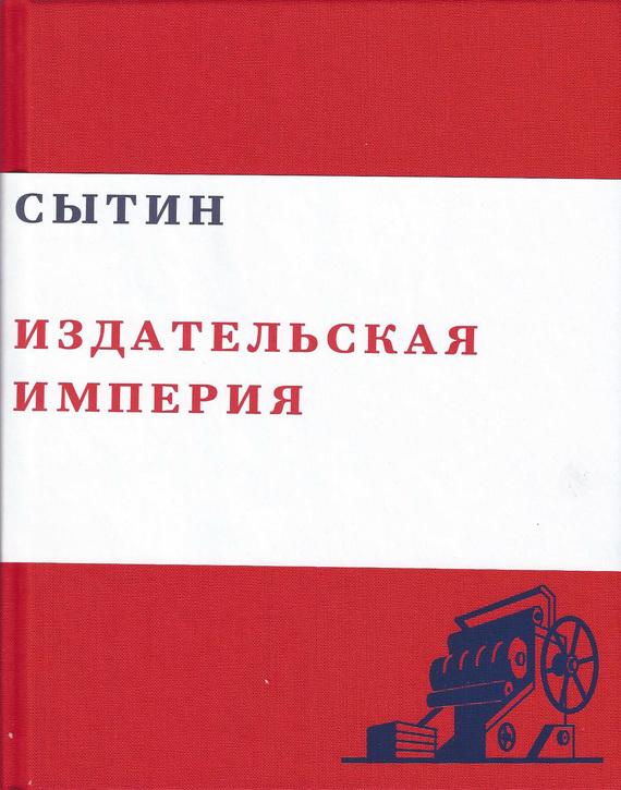 Валерий Чумаков Сытин. Издательская империя раменский район садовое товарищество у частного лица