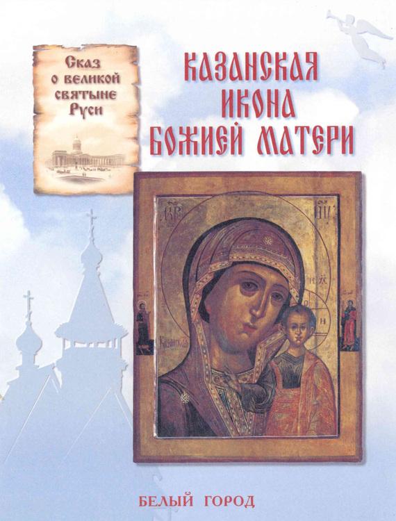 Наталия Скоробогатько Сказ о великой святыне Руси. Казанская икона Божией Матери