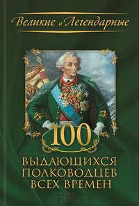 - 100 выдающихся полководцев всех времен
