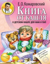 Комаровский, Евгений  - Книга от кашля. О детском кашле для мам и пап