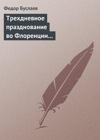 Буслаев, Федор  - Трехдневное празднование воФлоренции шестисотлетнего юбилея Данта Аллигиери
