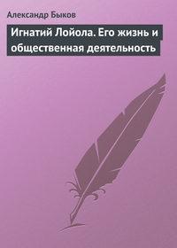 Быков, Александр  - Игнатий Лойола. Его жизнь и общественная деятельность