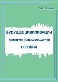Мешков, В. Ф.  - Будущее цивилизации создается (или разрушается) сегодня