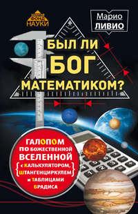 Ливио, Марио  - Был ли Бог математиком? Галопом по божественной Вселенной с калькулятором, штангенциркулем и таблицами Брадиса