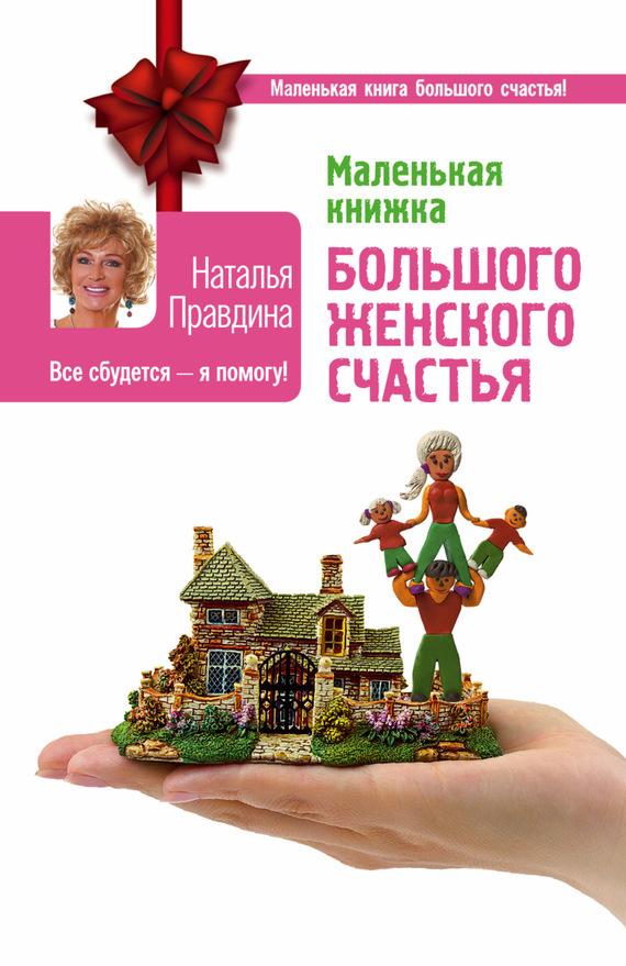 Наталья Правдина Маленькая книжка большого женского счастья. Все сбудется – я помогу! наталья перфилова я покупаю эту женщину