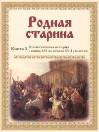 - Родная старина. Отечественная история с конца XVI по начало XVII столетия