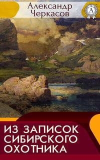 Черкасов, Александр  - Из записок сибирского охотника