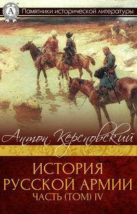 Керсновский, Антон  - ИСТОРИЯ РУССКОЙ АРМИИ ЧАСТЬ (ТОМ) IV