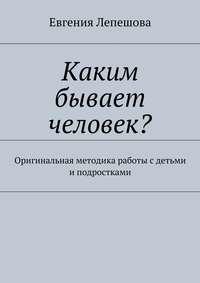 Лепешова, Евгения  - Каким бывает человек? Оригинальная методика работы с детьми и подростками