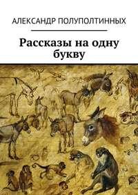Полуполтинных, Александр  - Рассказы наодну букву