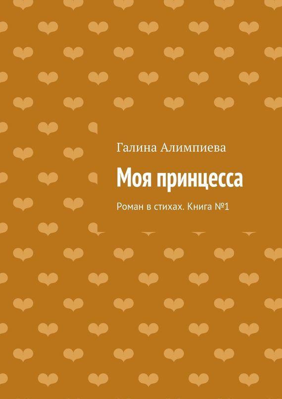 Скачать Моя принцесса. Роман в стихах. Книга 84701 бесплатно Галина Алимпиева