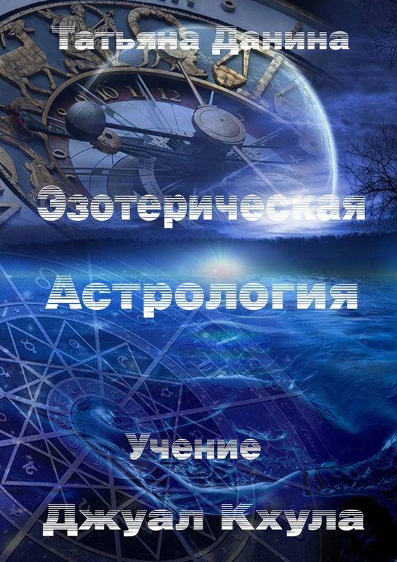 Скачать Эзотерическая Астрология бесплатно Татьяна Данина