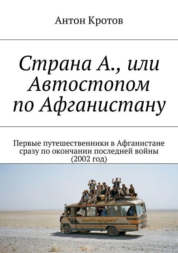 Антон Кротов Страна А., или Автостопом поАфганистану