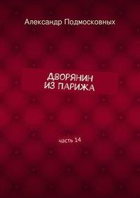 Подмосковных, Александр  - Дворянин изПарижа. часть14