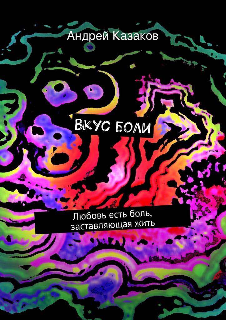 Андрей Казаков Вкусболи. Любовь есть боль, заставляющаяжить мишура негатив стихи оболи