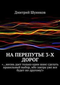 Шуников, Дмитрий  - Наперепутье 3-х дорог