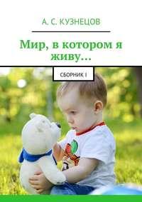 Александр Кузнецов - Мир, вкотором я живу… сборникI