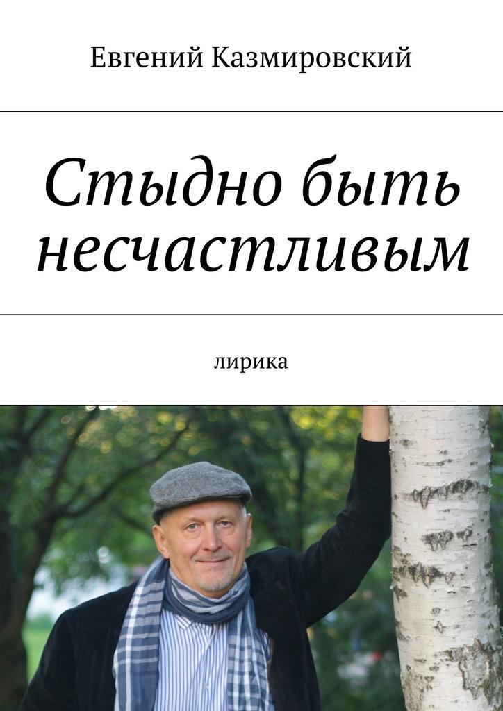 Скачать Стыдно быть несчастливым бесплатно Евгений Казмировский