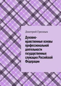 Грязных, Дмитрий  - Духовно-нравственные основы профессиональной деятельности государственных служащих Российской Федерации