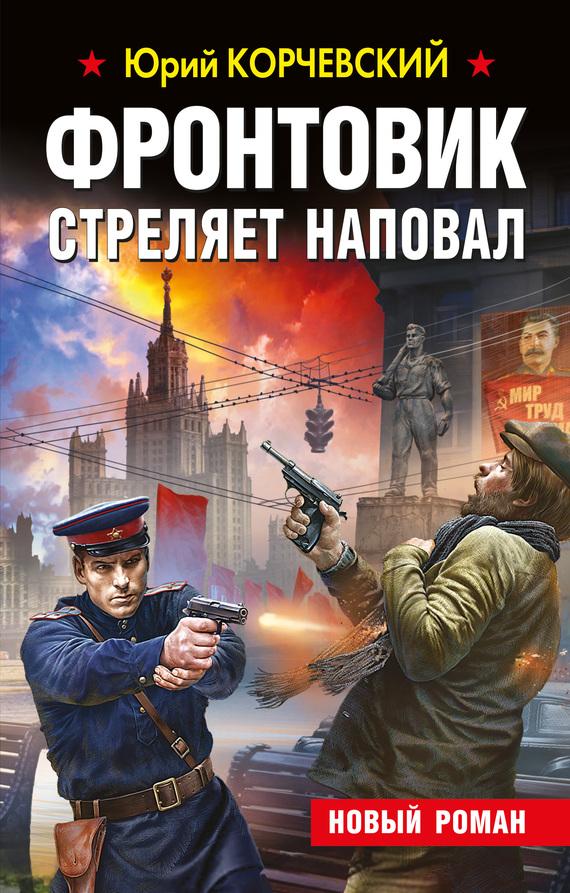Юрий Корчевский Фронтовик стреляет наповал корчевский ю фронтовик не промахнется жаркое лето пятьдесят третьего