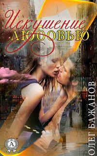 Бажанов, Олег  - Искушение любовью