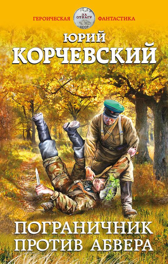 Юрий Корчевский Пограничник против Абвера новый фантастический боевик комплект из 53 книг