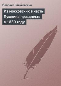 Василевский, Ипполит  - Измосковских вчесть Пушкина празднеств в1880году