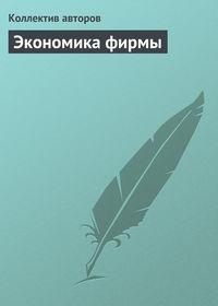 авторов, Коллектив  - Экономика фирмы