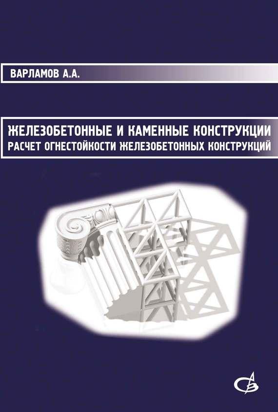 А. А. Варламов Железобетонные и каменные конструкции. Расчет огнестойкости железобетонных конструкций