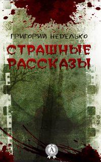 Григорий Неделько - Страшные рассказы