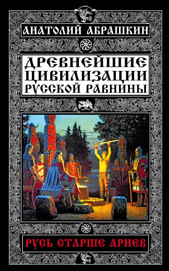 Анатолий Абрашкин Древнейшие цивилизации Русской равнины. Русь старше ариев