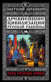 Абрашкин, Анатолий  - Древнейшие цивилизации Русской равнины. Русь старше ариев