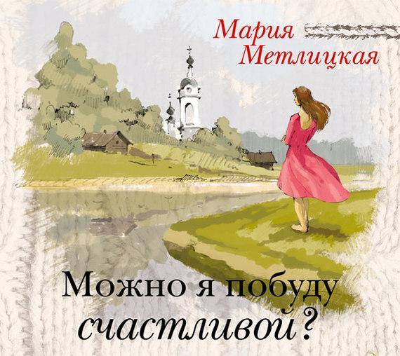 Мария Метлицкая Можно я побуду счастливой? overlord маруяма куганэ мп3 аудиокнига том 8 скачать