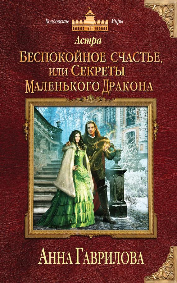 Анна Гаврилова Астра. Беспокойное счастье, или Секреты маленького дракона иоланта гаврилова счастье