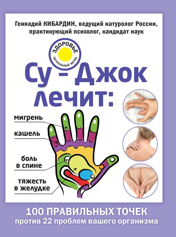 Геннадий Кибардин Су-Джок лечит: мигрень, кашель, боль в спине, тяжесть в желудке ситель а избавить от боли в голове спине суставах