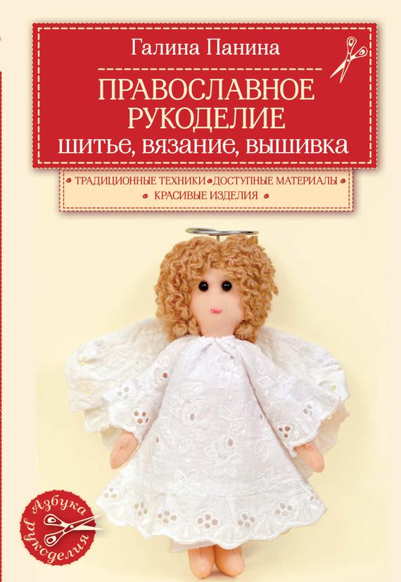 Галина Панина Православное рукоделие. Шитье, вязание, вышивка