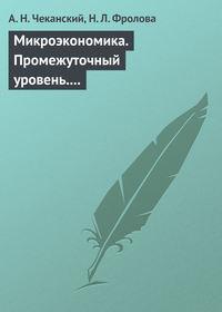 Чеканский, А. Н.  - Микроэкономика. Промежуточный уровень. Учебное пособие
