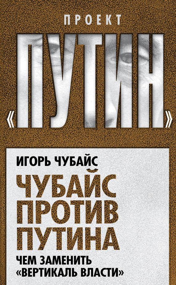 Игорь Чубайс Чубайс против Путина. Чем заменить «вертикаль власти» игорь атаманенко кгб последний аргумент