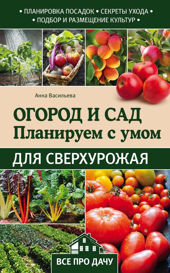 Анна Васильева Огород и сад. Планируем с умом для сверхурожая