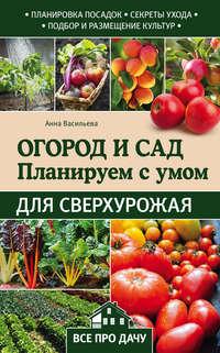 Васильева, Анна  - Огород и сад. Планируем с умом для сверхурожая
