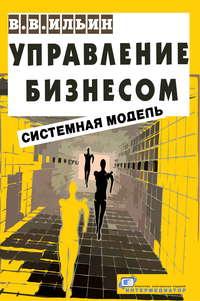 Ильин, В. В.  - Управление бизнесом: системная модель. Практическое пособие