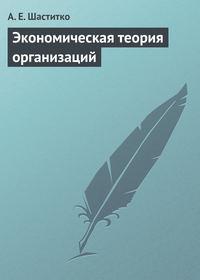 Шаститко, А. Е.  - Экономическая теория организаций