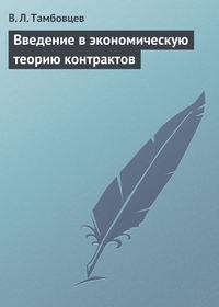 Тамбовцев, В. Л.  - Введение в экономическую теорию контрактов. Учебное пособие