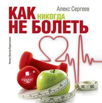 Сергеев, А. И.  - Как никогда не болеть