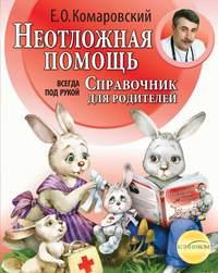 Комаровский, Евгений  - Справочник здравомыслящих родителей. Часть вторая. Неотложная помощь