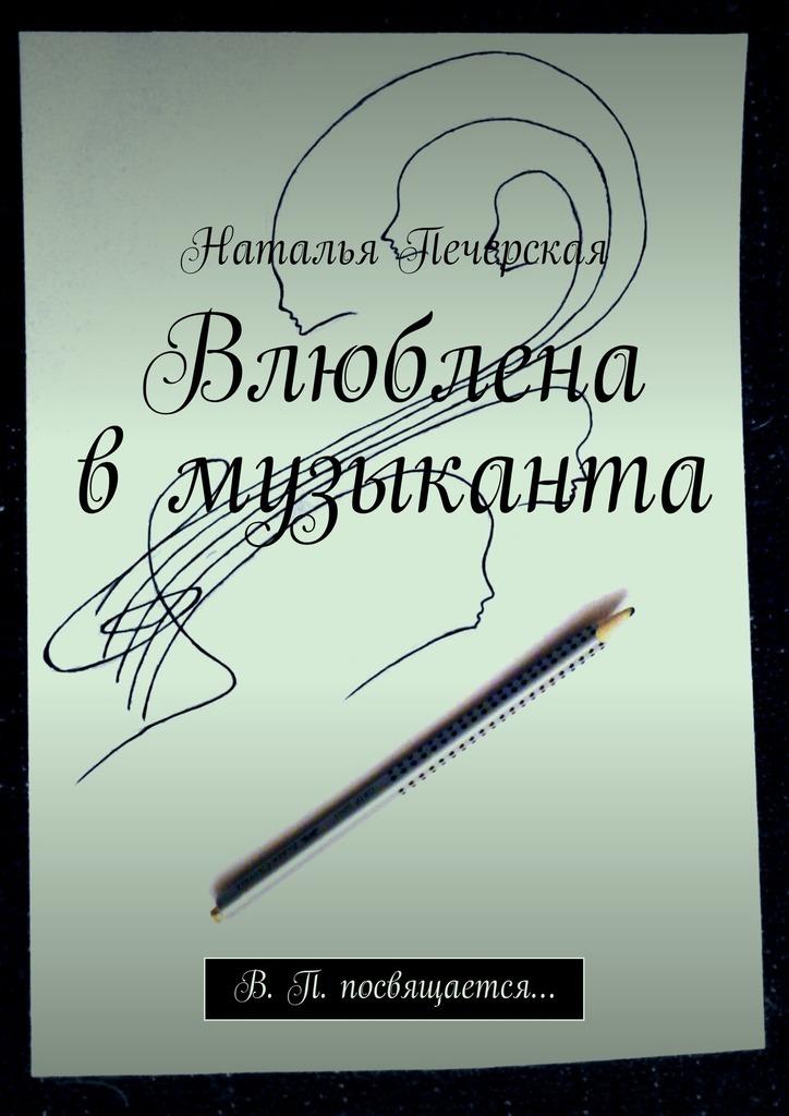 Наталья Печерская Влюблена вмузыканта. В. П. посвящается…